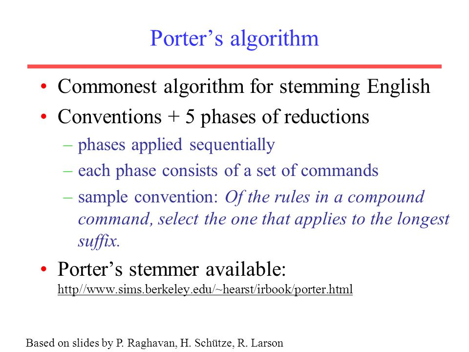 Porter's algorithm Commonest algorithm for stemming English Conventions + 5 phases of reductions –phases applied sequentially –each phase consists of