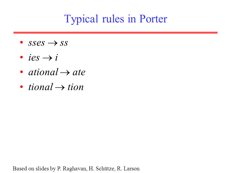 Typical rules in Porter sses  ss ies  i ational  ate tional  tion Based on slides by P.