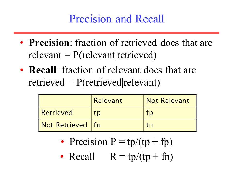 Precision and Recall Precision: fraction of retrieved docs that are relevant = P(relevant|retrieved) Recall: fraction of relevant docs that are retrieved = P(retrieved|relevant) Precision P = tp/(tp + fp) Recall R = tp/(tp + fn) RelevantNot Relevant Retrievedtpfp Not Retrievedfntn