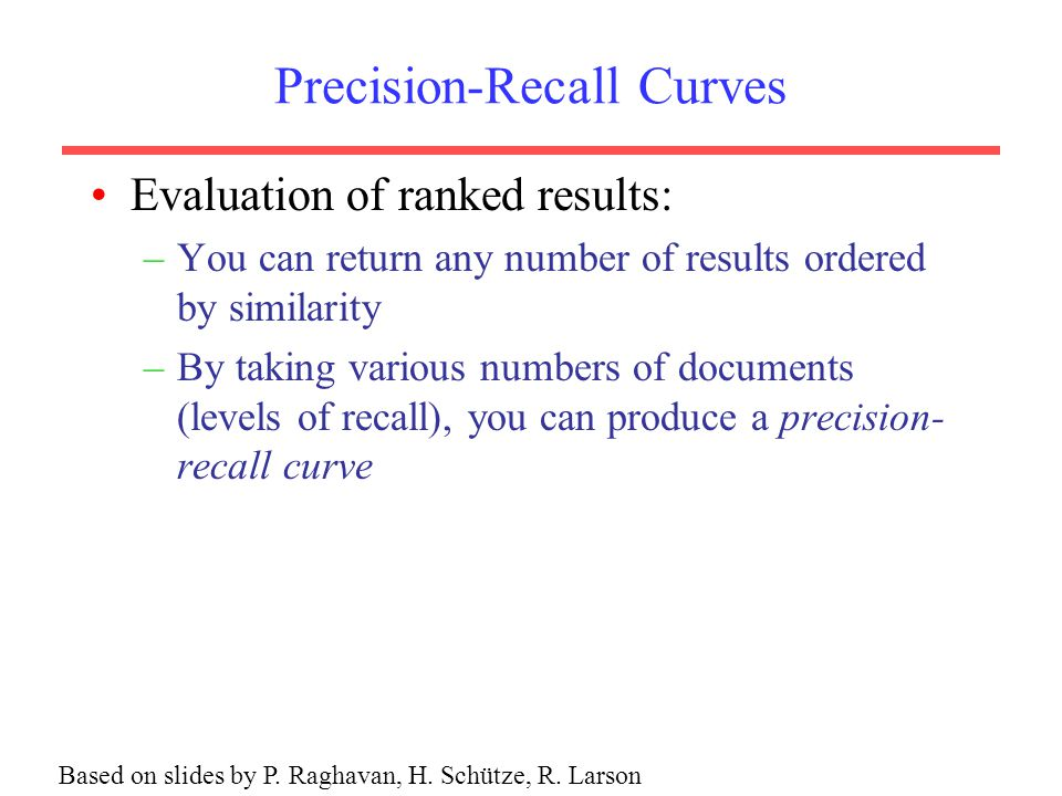 Precision-Recall Curves Evaluation of ranked results: –You can return any number of results ordered by similarity –By taking various numbers of docume