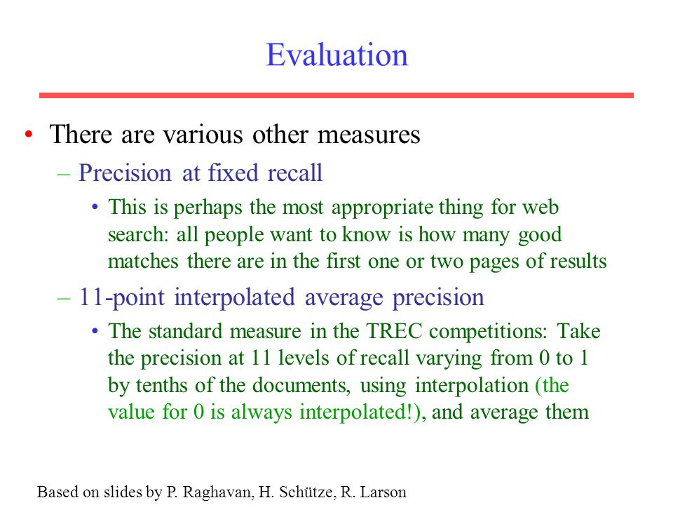 Evaluation There are various other measures –Precision at fixed recall This is perhaps the most appropriate thing for web search: all people want to know is how many good matches there are in the first one or two pages of results –11-point interpolated average precision The standard measure in the TREC competitions: Take the precision at 11 levels of recall varying from 0 to 1 by tenths of the documents, using interpolation (the value for 0 is always interpolated!), and average them Based on slides by P.
