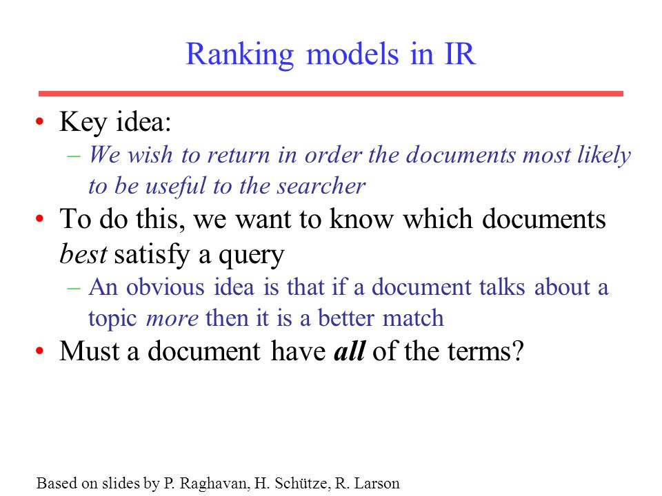 Ranking models in IR Key idea: –We wish to return in order the documents most likely to be useful to the searcher To do this, we want to know which documents best satisfy a query –An obvious idea is that if a document talks about a topic more then it is a better match Must a document have all of the terms.