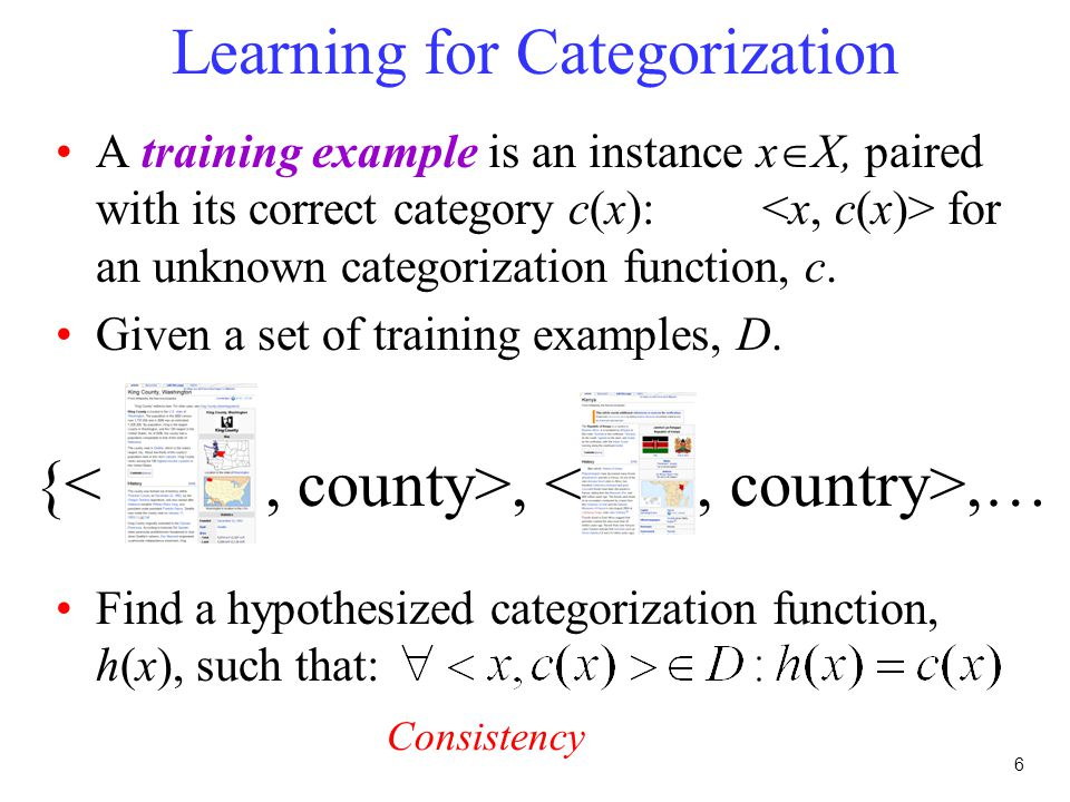 6 Learning for Categorization A training example is an instance x  X, paired with its correct category c(x): for an unknown categorization function, c.