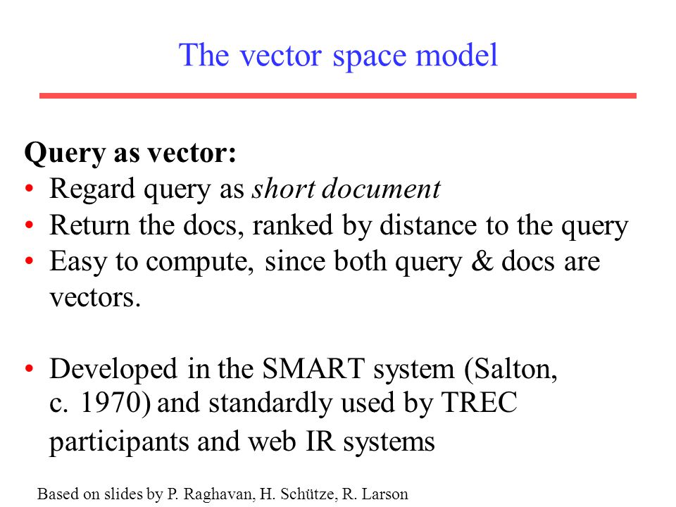 The vector space model Query as vector: Regard query as short document Return the docs, ranked by distance to the query Easy to compute, since both query & docs are vectors.