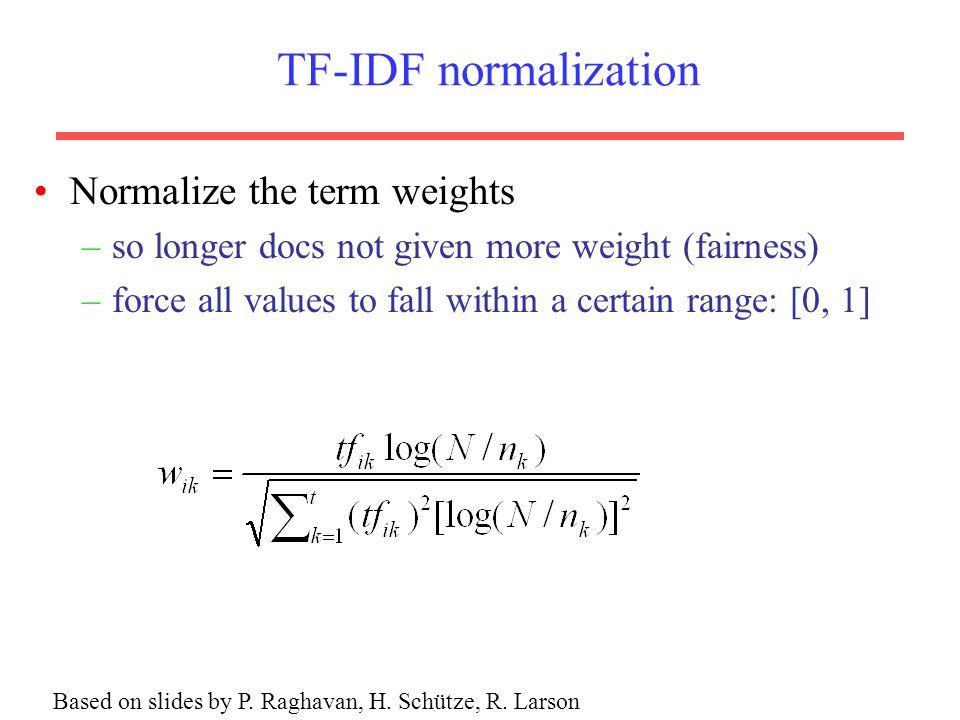 TF-IDF normalization Normalize the term weights –so longer docs not given more weight (fairness) –force all values to fall within a certain range: [0, 1] Based on slides by P.