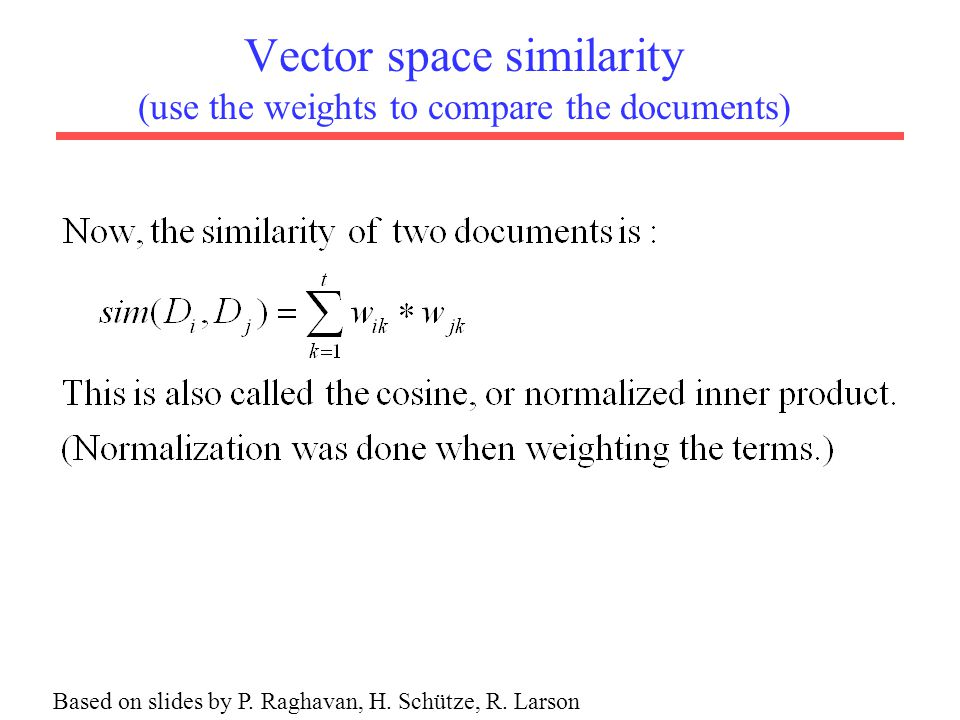 Vector space similarity (use the weights to compare the documents) Based on slides by P.