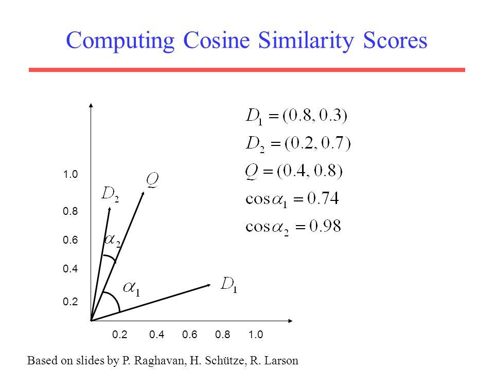 Computing Cosine Similarity Scores 1.0 0.8 0.6 0.8 0.4 0.60.41.00.2 Based on slides by P. Raghavan, H. Schütze, R. Larson