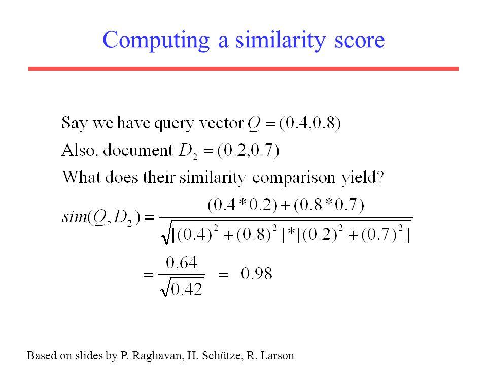 Computing a similarity score Based on slides by P. Raghavan, H. Schütze, R. Larson