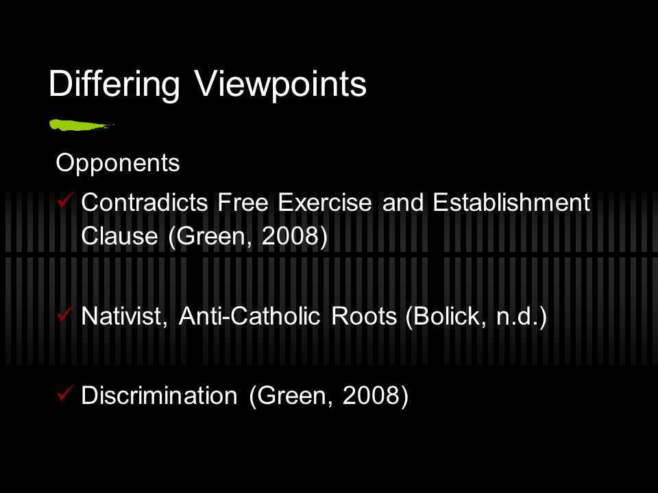 Differing Viewpoints Opponents Contradicts Free Exercise and Establishment Clause (Green, 2008) Nativist, Anti-Catholic Roots (Bolick, n.d.) Discrimination (Green, 2008)