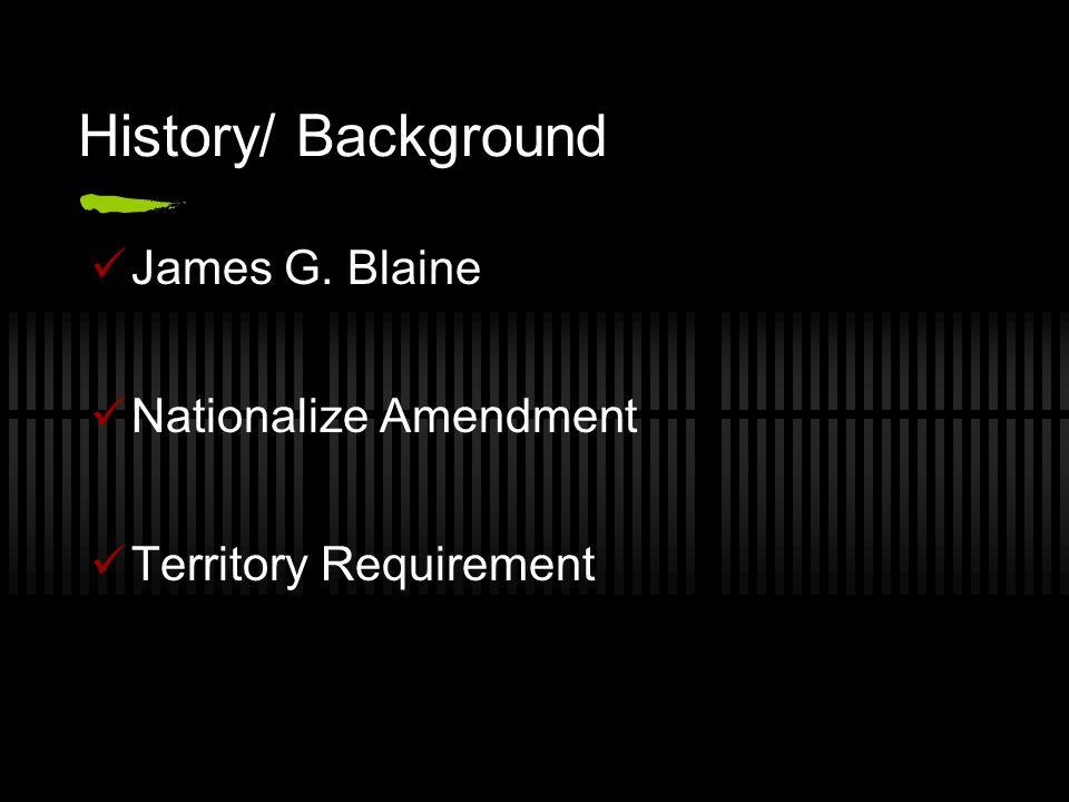 History/ Background James G. Blaine Nationalize Amendment Territory Requirement