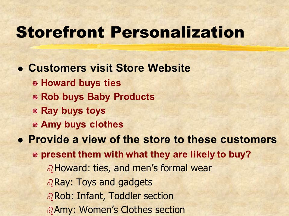 Storefront Personalization l Customers visit Store Website ] Howard buys ties ] Rob buys Baby Products ] Ray buys toys ] Amy buys clothes l Provide a view of the store to these customers ] present them with what they are likely to buy.