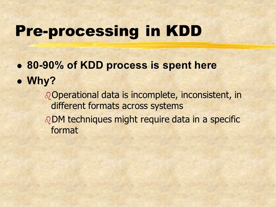 Pre-processing in KDD l 80-90% of KDD process is spent here l Why.