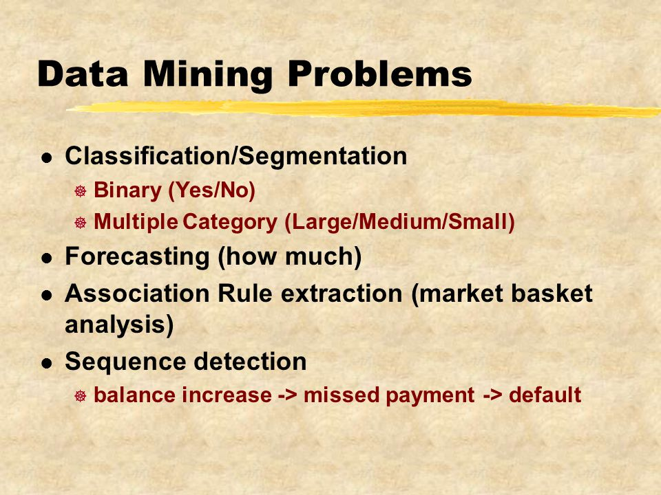 Data Mining Problems l Classification/Segmentation ] Binary (Yes/No) ] Multiple Category (Large/Medium/Small) l Forecasting (how much) l Association Rule extraction (market basket analysis) l Sequence detection ] balance increase -> missed payment -> default