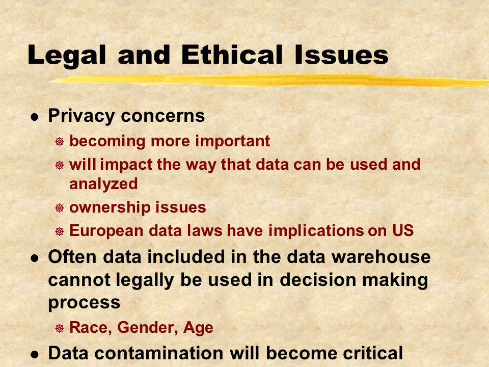 Legal and Ethical Issues l Privacy concerns ] becoming more important ] will impact the way that data can be used and analyzed ] ownership issues ] European data laws have implications on US l Often data included in the data warehouse cannot legally be used in decision making process ] Race, Gender, Age l Data contamination will become critical