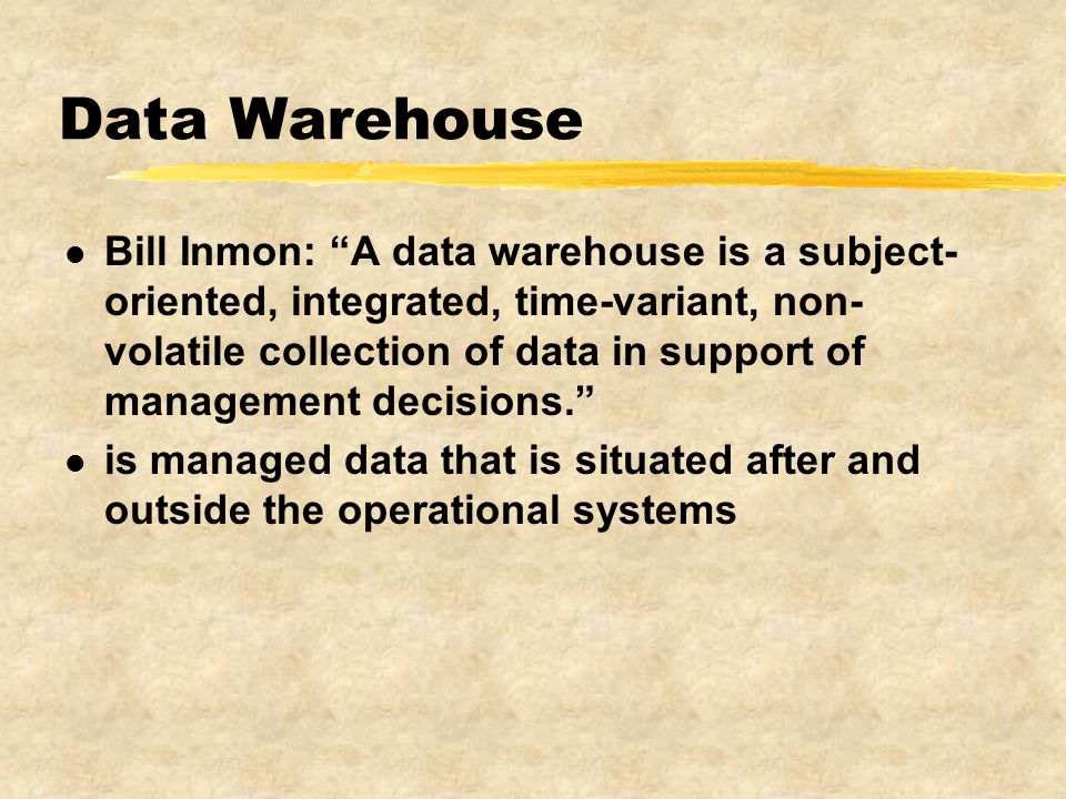 Data Warehouse l Bill Inmon: A data warehouse is a subject- oriented, integrated, time-variant, non- volatile collection of data in support of management decisions. l is managed data that is situated after and outside the operational systems