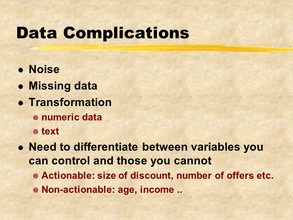 Data Complications l Noise l Missing data l Transformation ] numeric data ] text l Need to differentiate between variables you can control and those you cannot ] Actionable: size of discount, number of offers etc.