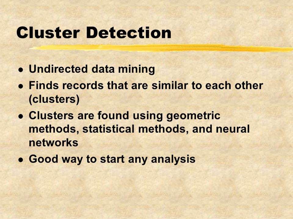 Cluster Detection l Undirected data mining l Finds records that are similar to each other (clusters) l Clusters are found using geometric methods, statistical methods, and neural networks l Good way to start any analysis