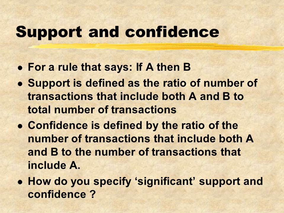 Support and confidence l For a rule that says: If A then B l Support is defined as the ratio of number of transactions that include both A and B to total number of transactions l Confidence is defined by the ratio of the number of transactions that include both A and B to the number of transactions that include A.