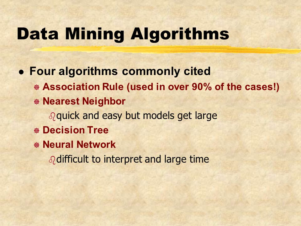 Data Mining Algorithms l Four algorithms commonly cited ] Association Rule (used in over 90% of the cases!) ] Nearest Neighbor b quick and easy but models get large ] Decision Tree ] Neural Network b difficult to interpret and large time