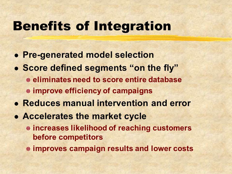 Benefits of Integration l Pre-generated model selection l Score defined segments on the fly ] eliminates need to score entire database ] improve efficiency of campaigns l Reduces manual intervention and error l Accelerates the market cycle ] increases likelihood of reaching customers before competitors ] improves campaign results and lower costs