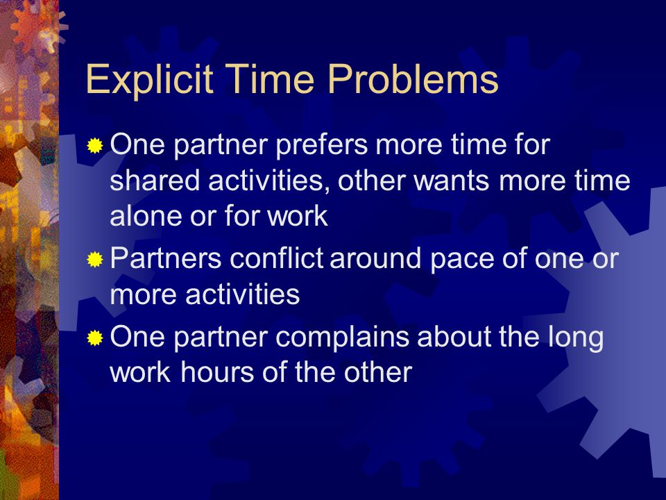 Explicit Time Problems  One partner prefers more time for shared activities, other wants more time alone or for work  Partners conflict around pace of one or more activities  One partner complains about the long work hours of the other