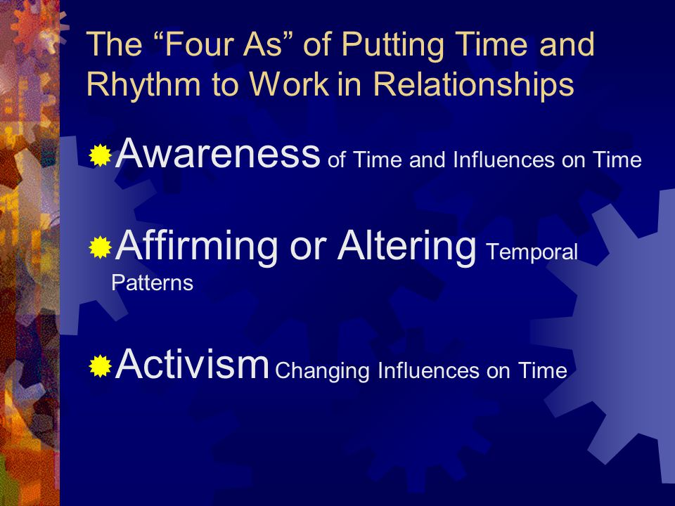 The Four As of Putting Time and Rhythm to Work in Relationships  Awareness of Time and Influences on Time  Affirming or Altering Temporal Patterns  Activism Changing Influences on Time