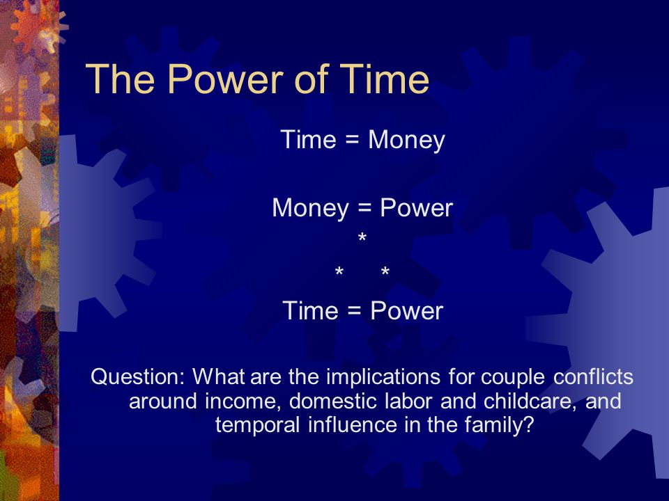 The Power of Time Time = Money Money = Power * * Time = Power Question: What are the implications for couple conflicts around income, domestic labor and childcare, and temporal influence in the family