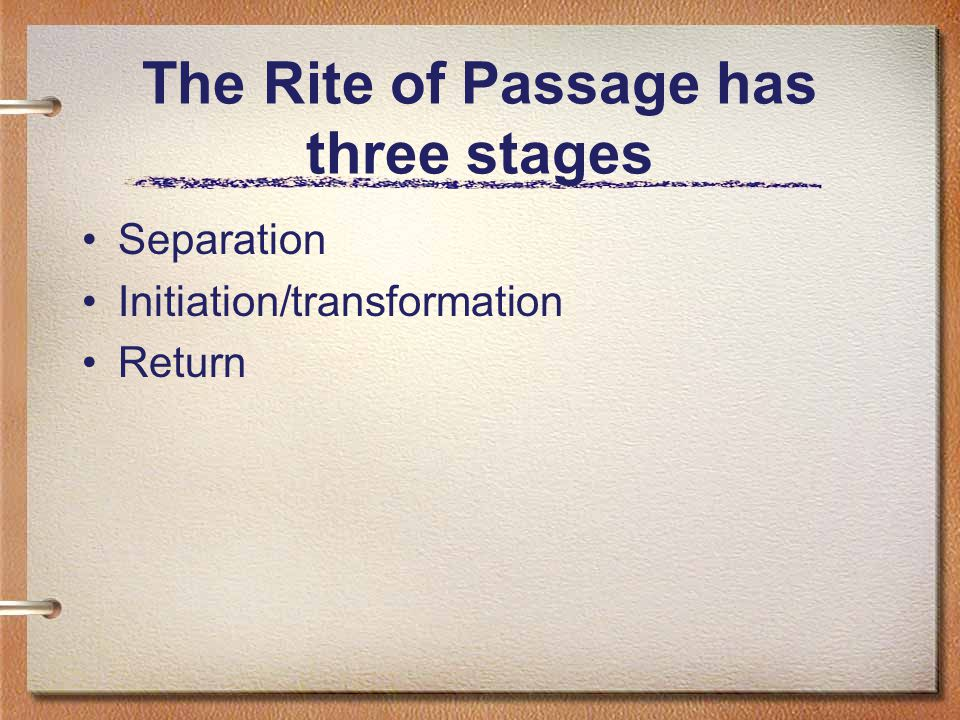 The Rite of Passage has three stages Separation Initiation/transformation Return