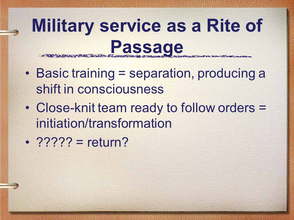 Military service as a Rite of Passage Basic training = separation, producing a shift in consciousness Close-knit team ready to follow orders = initiation/transformation .