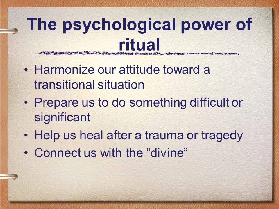 The psychological power of ritual Harmonize our attitude toward a transitional situation Prepare us to do something difficult or significant Help us h