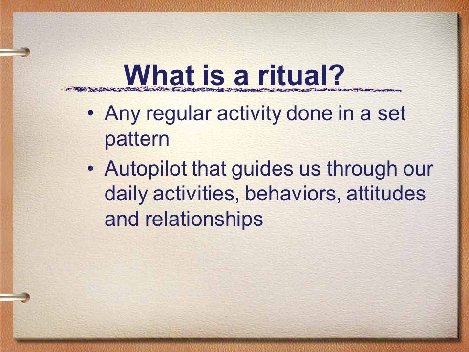 What is a ritual? Any regular activity done in a set pattern Autopilot that guides us through our daily activities, behaviors, attitudes and relations
