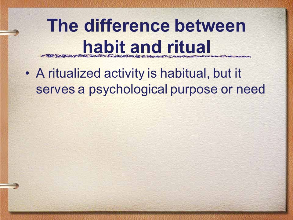 The difference between habit and ritual A ritualized activity is habitual, but it serves a psychological purpose or need