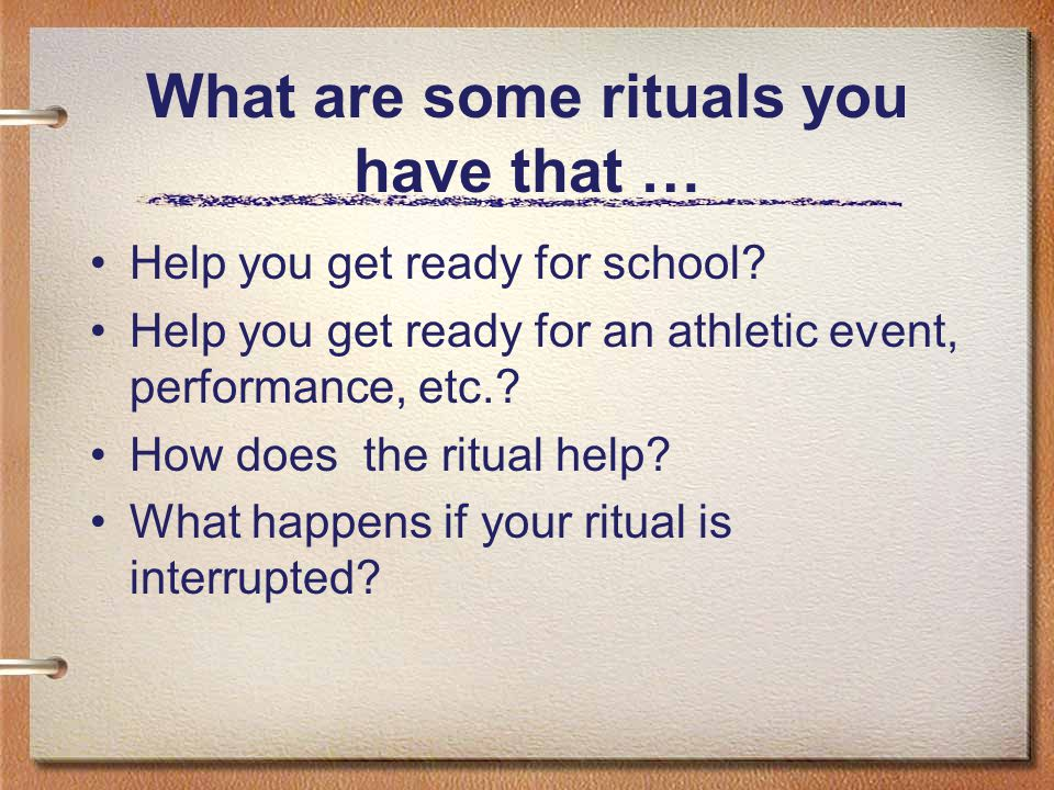 What are some rituals you have that … Help you get ready for school? Help you get ready for an athletic event, performance, etc.? How does the ritual
