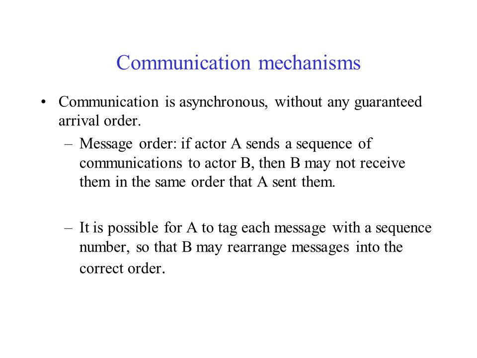 Communication mechanisms Actors are active objects which communicate by message passing Asynchronous buffered communication –It s hard to imagine a reasonable system built on asynchronous, unbuffered communication.