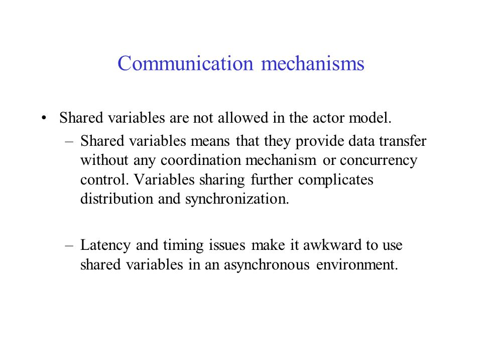 Communication mechanisms Communication is asynchronous, without any guaranteed arrival order. –Message order: if actor A sends a sequence of communica