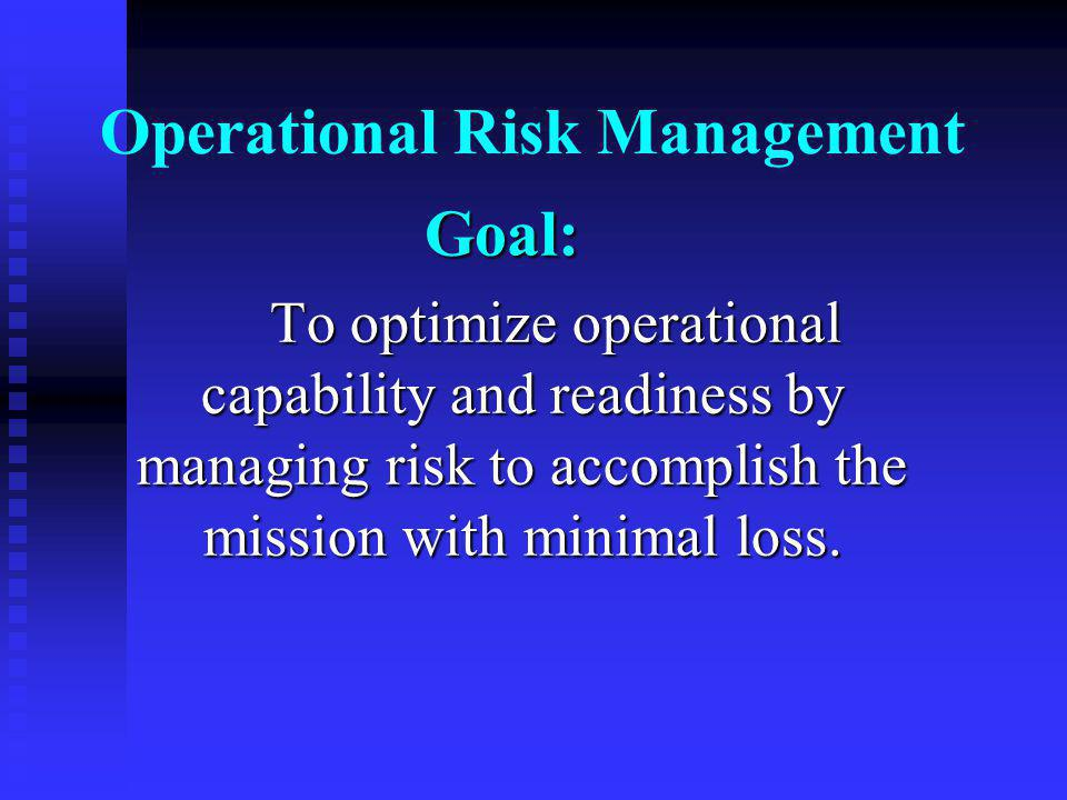 Operational Risk Management Goal: To optimize operational capability and readiness by managing risk to accomplish the mission with minimal loss.