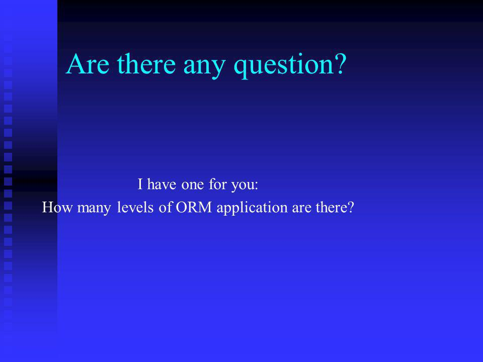Are there any question I have one for you: How many levels of ORM application are there
