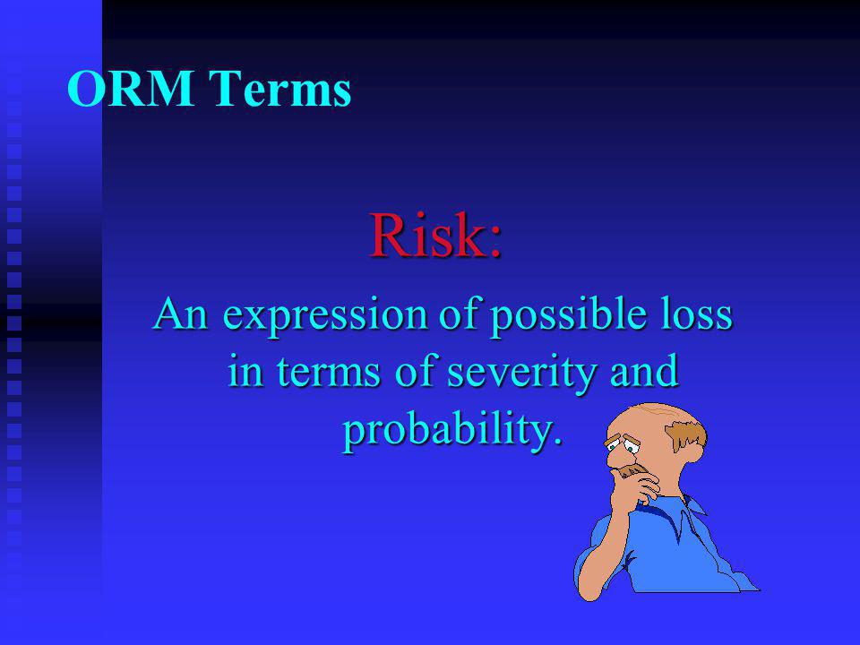 Risk: An expression of possible loss in terms of severity and probability.