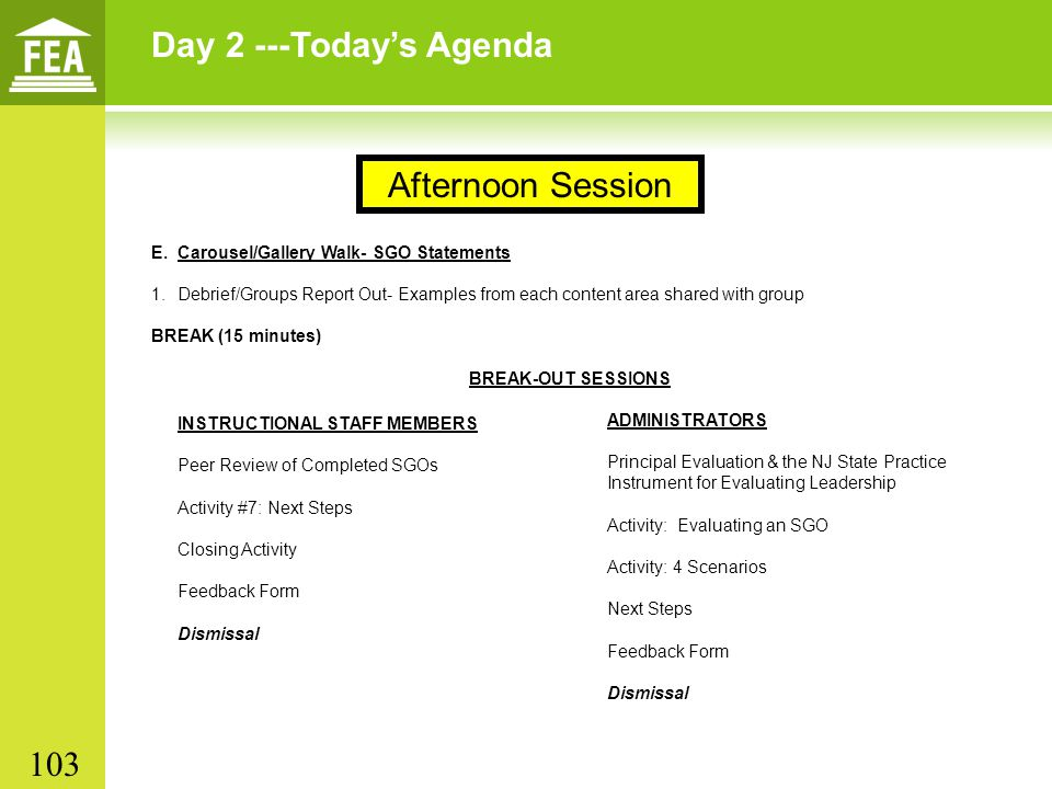Day 2 ---Today's Agenda E.Carousel/Gallery Walk- SGO Statements 1.Debrief/Groups Report Out- Examples from each content area shared with group BREAK (15 minutes) BREAK-OUT SESSIONS Afternoon Session INSTRUCTIONAL STAFF MEMBERS Peer Review of Completed SGOs Activity #7: Next Steps Closing Activity Feedback Form Dismissal ADMINISTRATORS Principal Evaluation & the NJ State Practice Instrument for Evaluating Leadership Activity: Evaluating an SGO Activity: 4 Scenarios Next Steps Feedback Form Dismissal 103