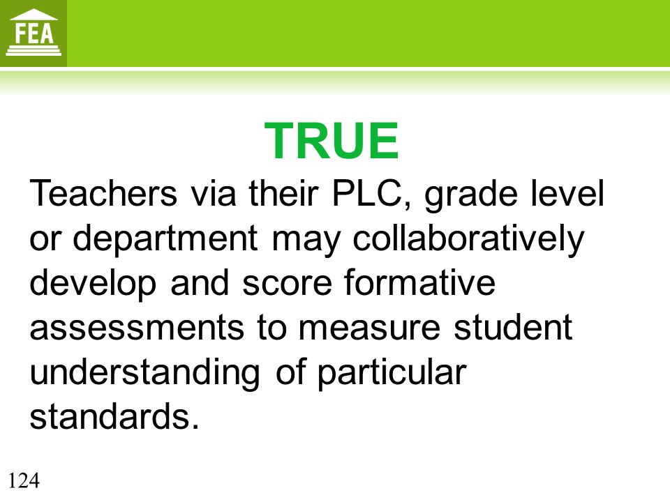 TRUE Teachers via their PLC, grade level or department may collaboratively develop and score formative assessments to measure student understanding of particular standards.