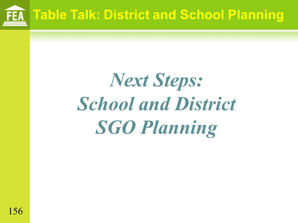 Next Steps: School and District SGO Planning Table Talk: District and School Planning 156
