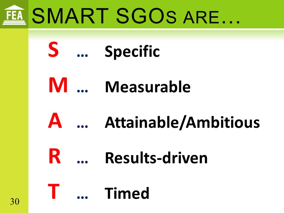 SMART SGO S ARE … S …Specific M …Measurable A …Attainable/Ambitious R …Results-driven T …Timed 30