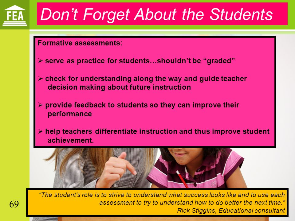 Don't Forget About the Students Formative assessments:  serve as practice for students…shouldn't be graded  check for understanding along the way and guide teacher decision making about future instruction  provide feedback to students so they can improve their performance  help teachers differentiate instruction and thus improve student achievement.