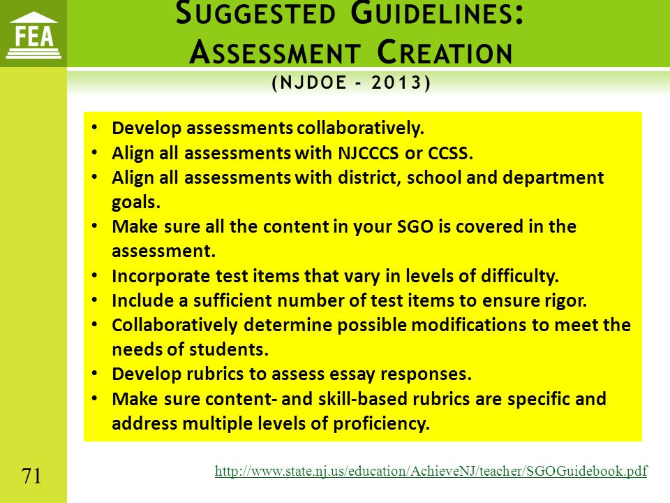 S UGGESTED G UIDELINES : A SSESSMENT C REATION (NJDOE - 2013) http://www.state.nj.us/education/AchieveNJ/teacher/SGOGuidebook.pdf Develop assessments collaboratively.