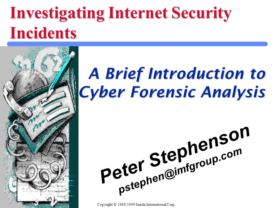 Copyright © 1998-1999 Sanda International Corp. Investigating Internet Security Incidents A Brief Introduction to Cyber Forensic Analysis Peter Stephe