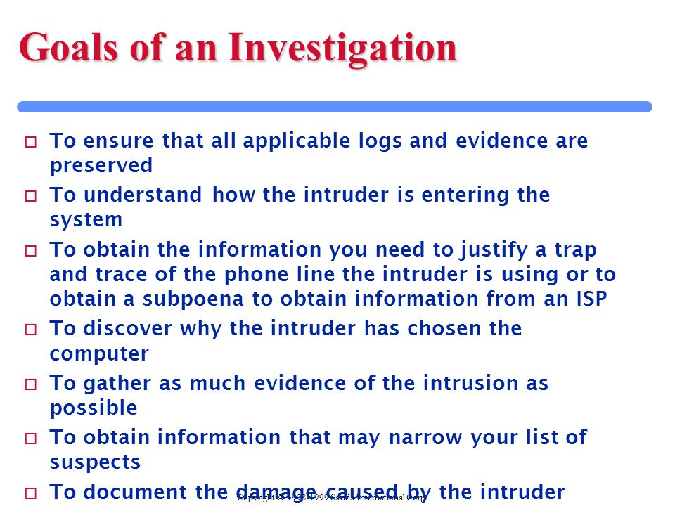 Copyright © 1998-1999 Sanda International Corp. Goals of an Investigation o To ensure that all applicable logs and evidence are preserved o To underst