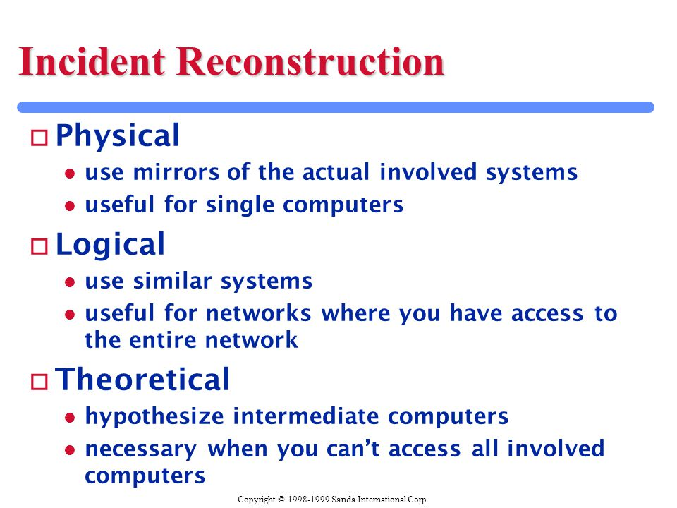 Copyright © 1998-1999 Sanda International Corp. Incident Reconstruction o Physical l use mirrors of the actual involved systems l useful for single co