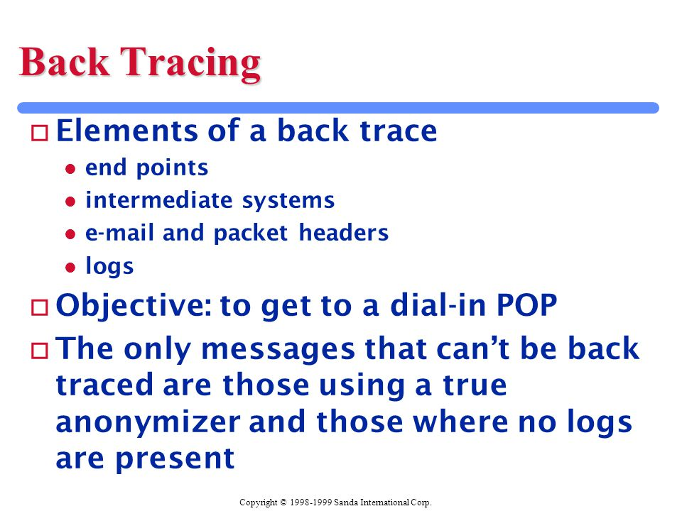 Copyright © 1998-1999 Sanda International Corp. Back Tracing o Elements of a back trace l end points l intermediate systems l e-mail and packet header