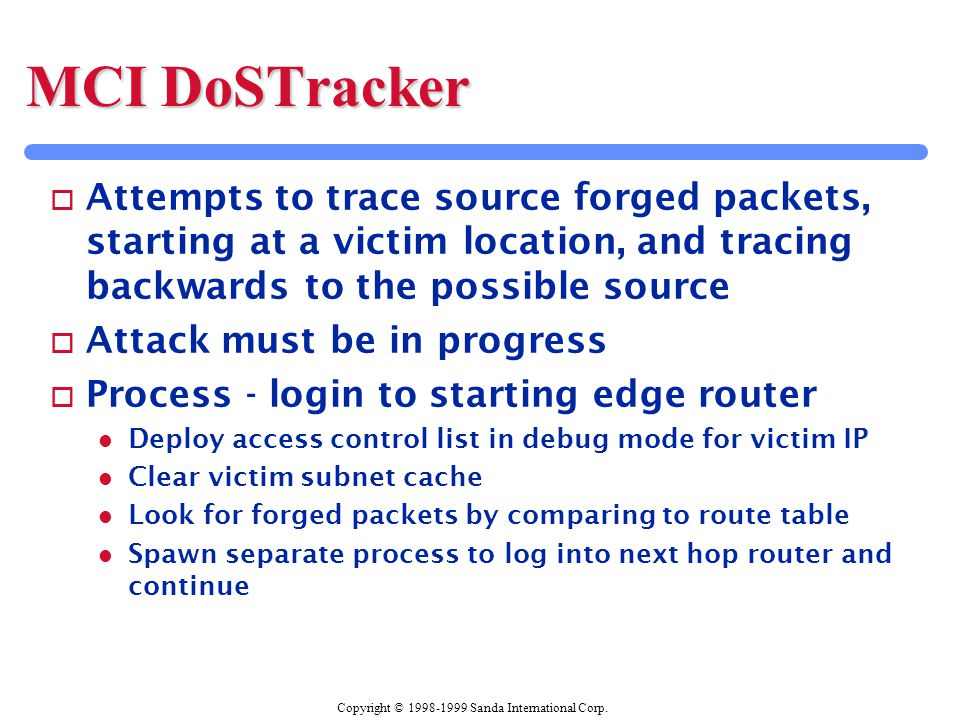Copyright © 1998-1999 Sanda International Corp. MCI DoSTracker o Attempts to trace source forged packets, starting at a victim location, and tracing b
