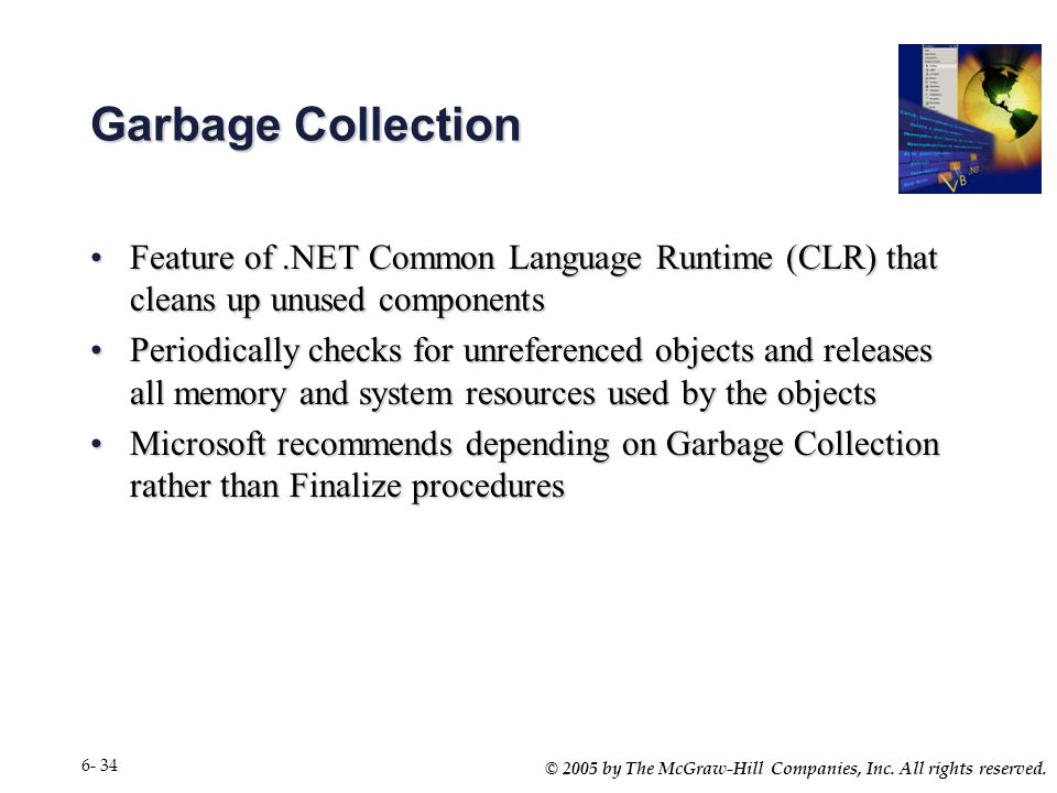© 2005 by The McGraw-Hill Companies, Inc. All rights reserved. 6- 34 Garbage Collection Feature of.NET Common Language Runtime (CLR) that cleans up un